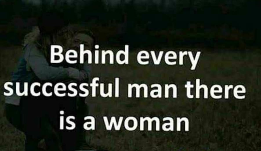 """""""Behind every successful man there's a woman"""""""