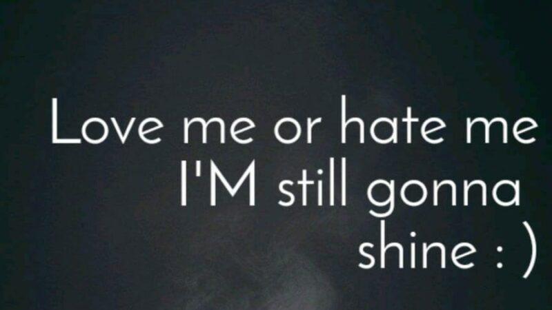 """Love me or hate me, I'm still gonna shine"""